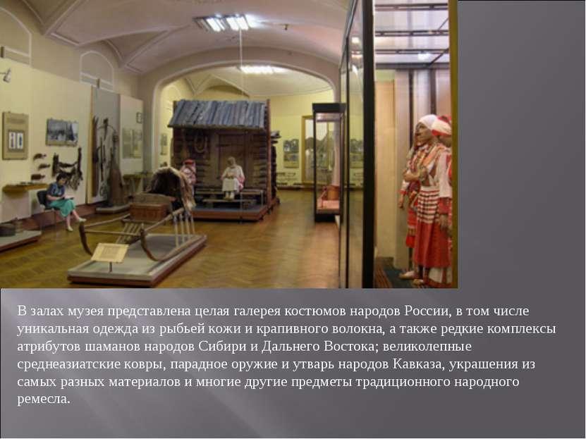 В залах музея представлена целая галерея костюмов народовРоссии, в том числе...