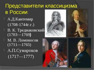 Представители классицизма в России: А.Д.Кантемир (1708-1744г.г.) В. К. Тредиа...