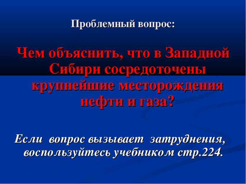 Проблемный вопрос: Чем объяснить, что в Западной Сибири сосредоточены крупней...