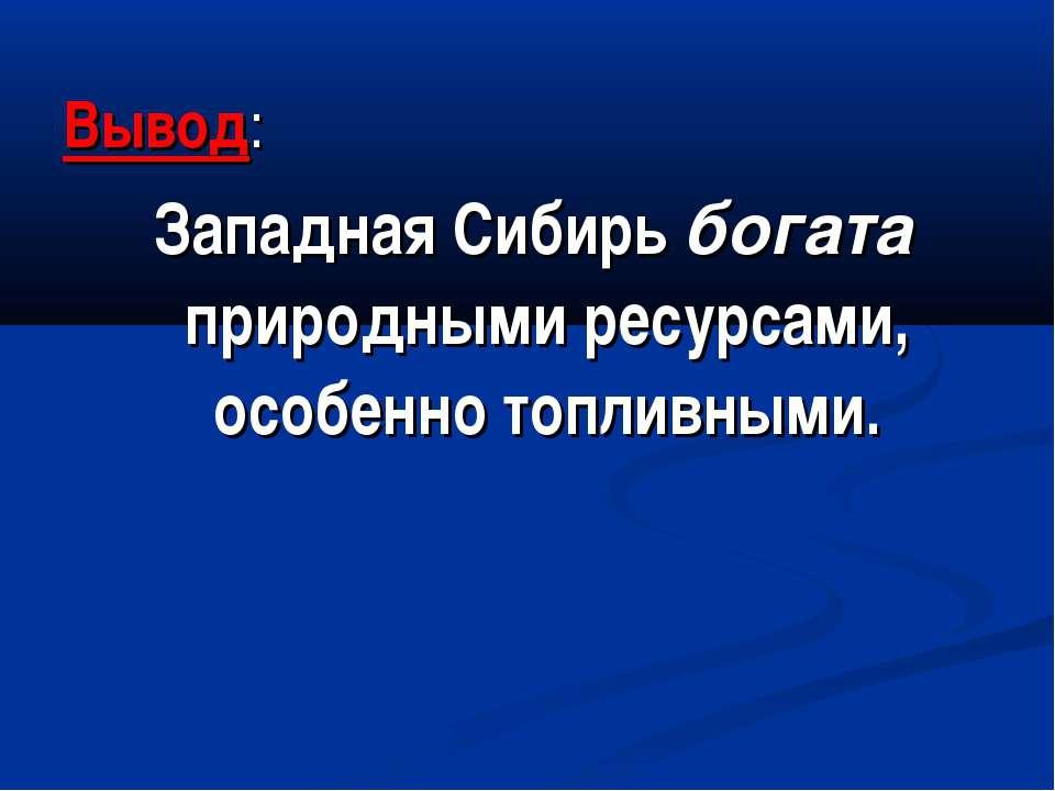 Вывод: Западная Сибирь богата природными ресурсами, особенно топливными.