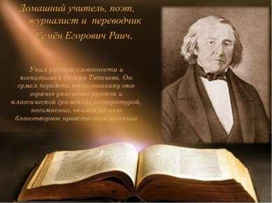 Учил русской словесности и воспитывал Фёдора Тютчева. Он сумел передать воспи...