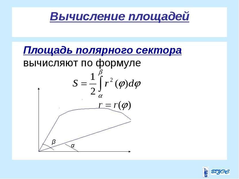 Вычисление площадей Площадь полярного сектора вычисляют по формуле . α β