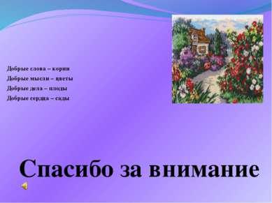 Спасибо за внимание Добрые слова – корни Добрые мысли – цветы Добрые дела – п...