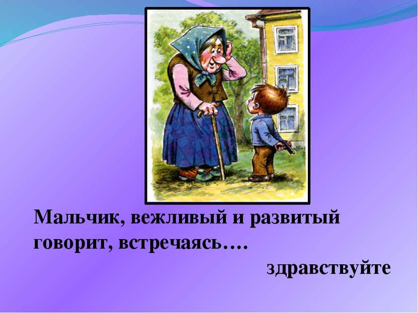 Мальчик, вежливый и развитый говорит, встречаясь…. здравствуйте