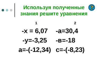 Используя полученные знания решите уравнения 1 -х = 6,07 -у=-3,25 а=-(-12,34)...