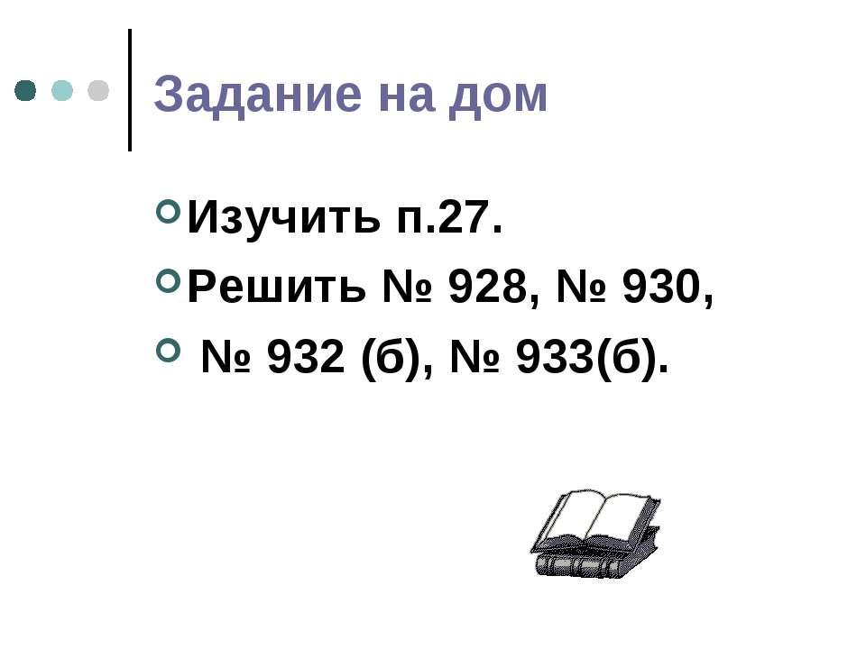 Задание на дом Изучить п.27. Решить № 928, № 930, № 932 (б), № 933(б).
