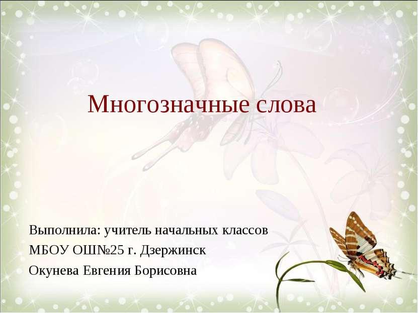 Многозначные слова Выполнила: учитель начальных классов МБОУ ОШ№25 г. Дзержин...