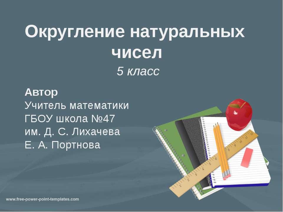Округление натуральных чисел 5 класс Автор Учитель математики ГБОУ школа №47 ...