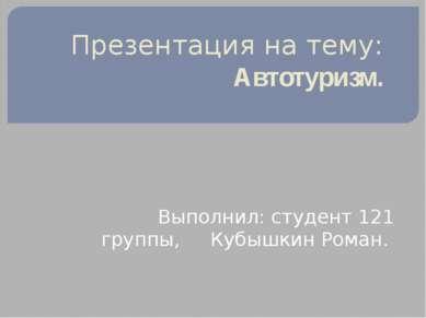 Презентация на тему: Автотуризм. Выполнил: студент 121 группы, Кубышкин Роман.