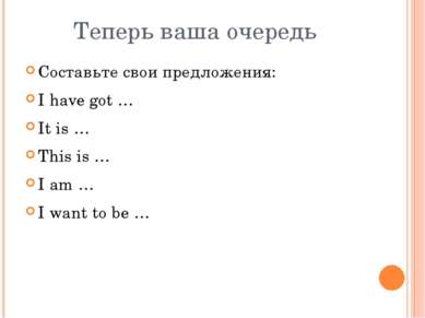 Теперь ваша очередь Составьте свои предложения: I have got … It is … This is ...