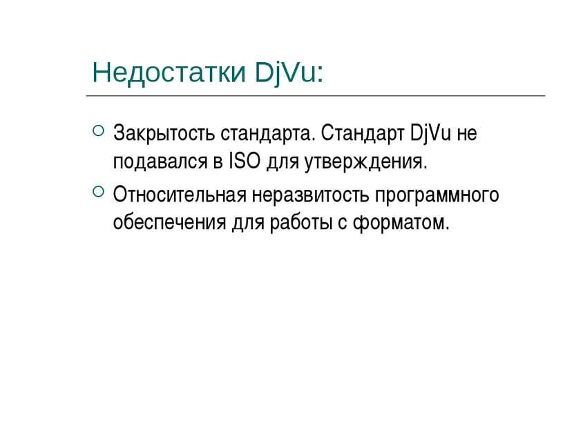 Недостатки DjVu: Закрытость стандарта. Стандарт DjVu не подавался в ISO для у...