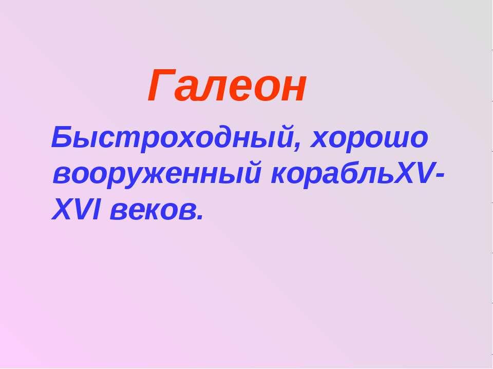 Галеон Быстроходный, хорошо вооруженный корабльXV- XVΙ веков.