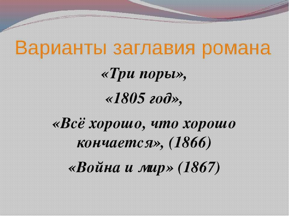 Варианты заглавия романа «Три поры», «1805 год», «Всё хорошо, что хорошо конч...