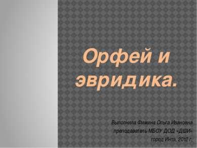 Орфей и эвридика. Выполнила Фимина Ольга Ивановна преподаватель МБОУ ДОД «ДШИ...