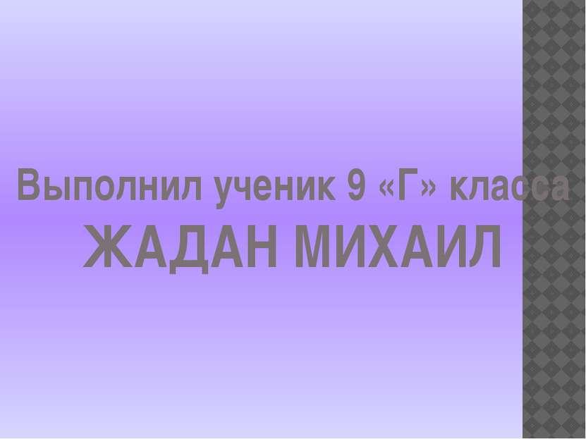 Выполнил ученик 9 «Г» класса ЖАДАН МИХАИЛ