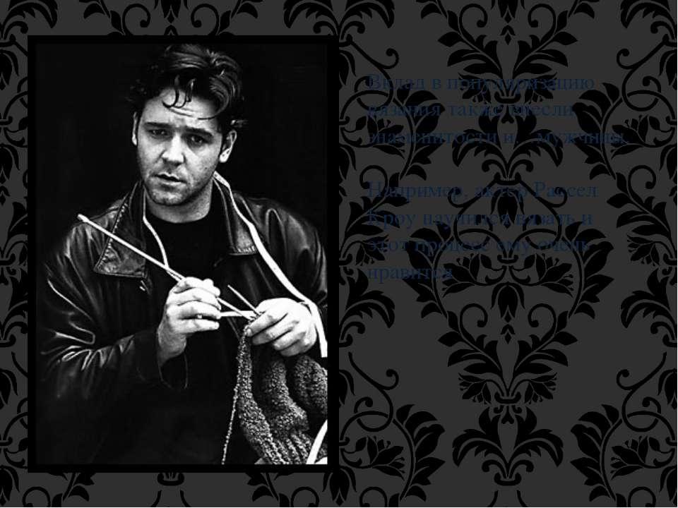 Вклад в популяризацию вязания также внесли знаменитости и…мужчины. Например, ...