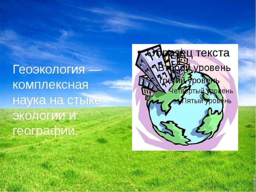 Геоэкология— комплексная наука на стыке экологии и географии.