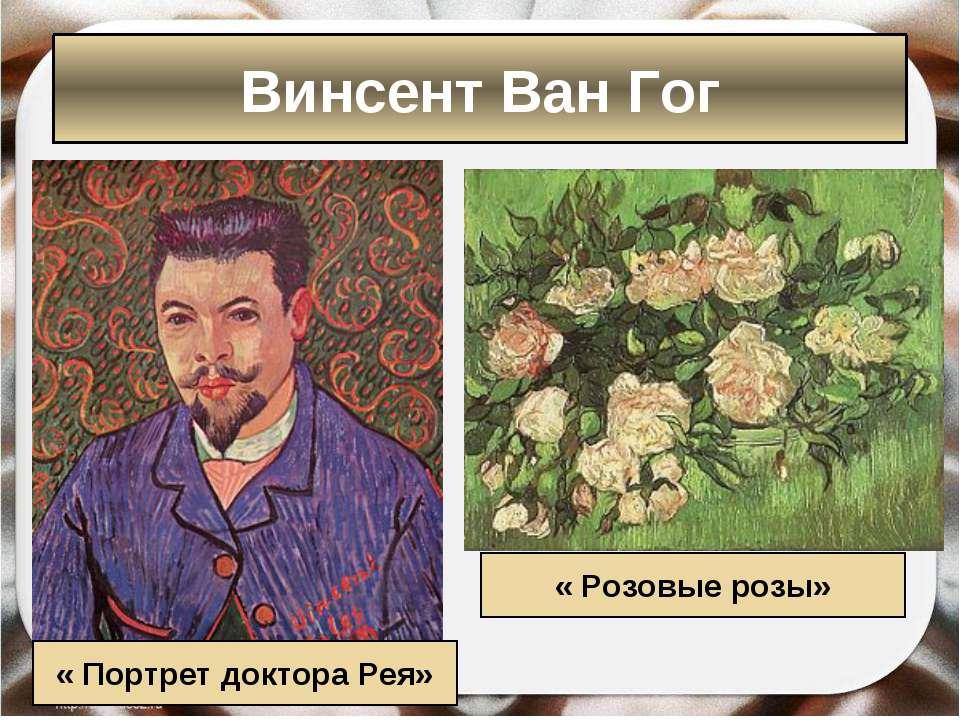 « Портрет доктора Рея» « Розовые розы» Винсент Ван Гог