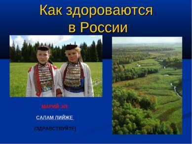Как здороваются в России МАРИЙ ЭЛ: САЛАМ ЛИЙЖЕ (ЗДРАВСТВУЙТЕ)