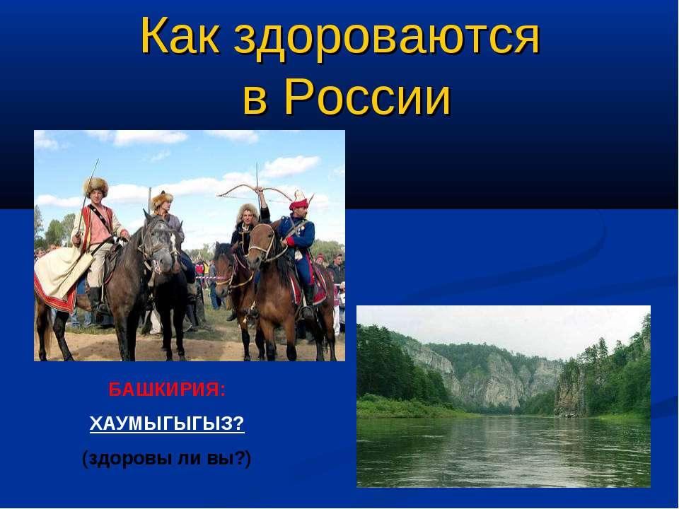 Как здороваются в России БАШКИРИЯ: ХАУМЫГЫГЫЗ? (здоровы ли вы?)