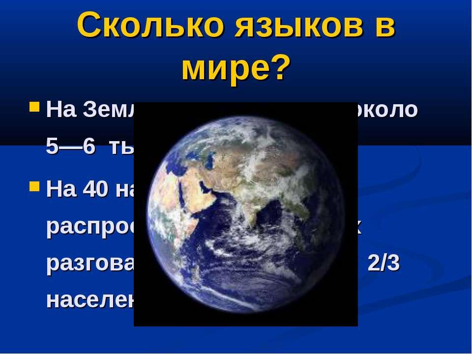 Сколько языков в мире? На Земле насчитывается около 5—6 тысяч языков. На 40 н...