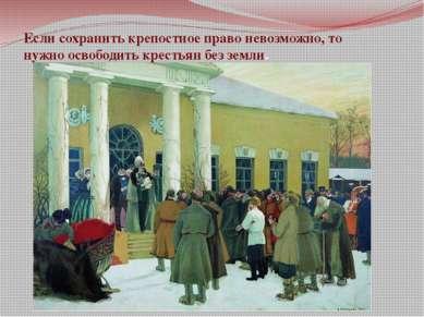 Если сохранить крепостное право невозможно, то нужно освободить крестьян без ...