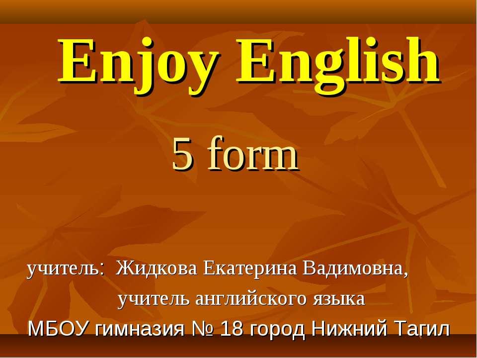 Enjoy English 5 form учитель: Жидкова Екатерина Вадимовна, учитель английског...