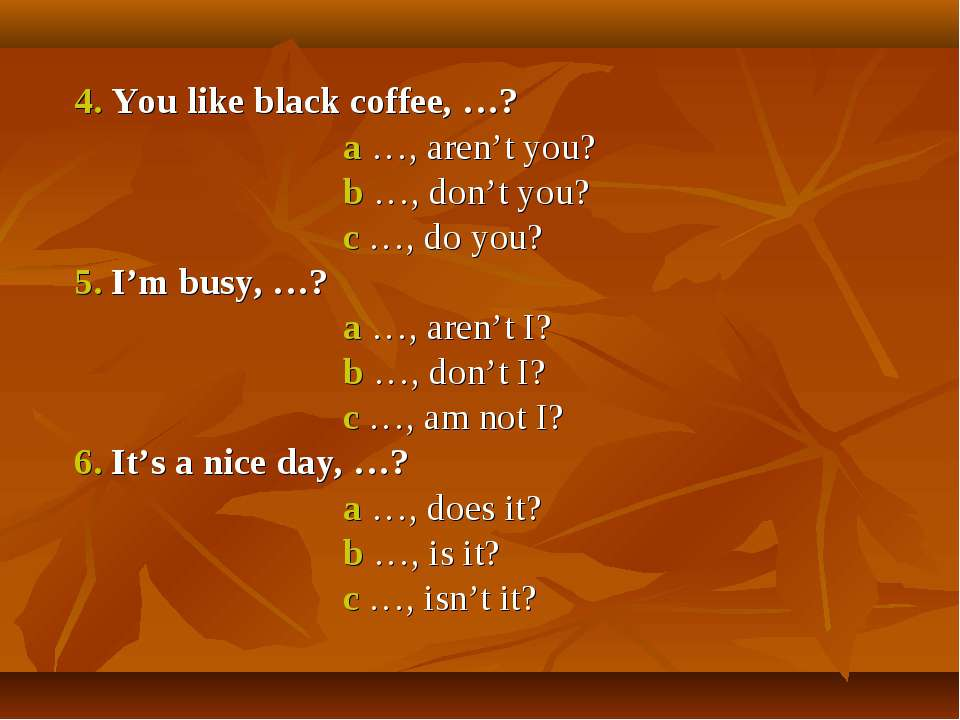 4. You like black coffee, …? a …, aren't you? b …, don't you? c …, do you? 5....