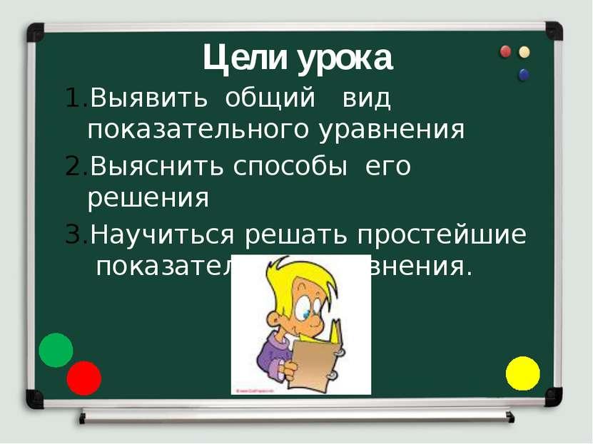 Цели урока Выявить общий вид показательного уравнения Выяснить способы его ре...