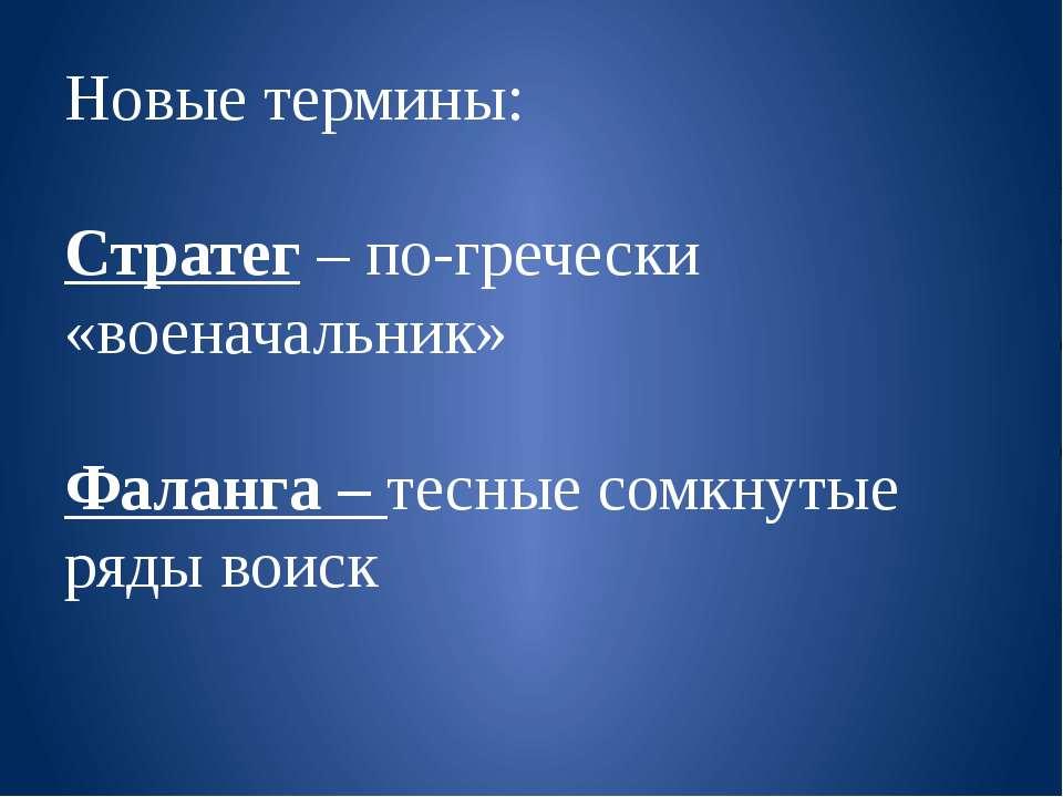 Новые термины: Стратег – по-гречески «военачальник» Фаланга – тесные сомкнуты...