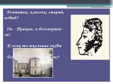 Романтик, классик, старый, новый? Он - Пушкин, и бессмертен он! К чему же шко...