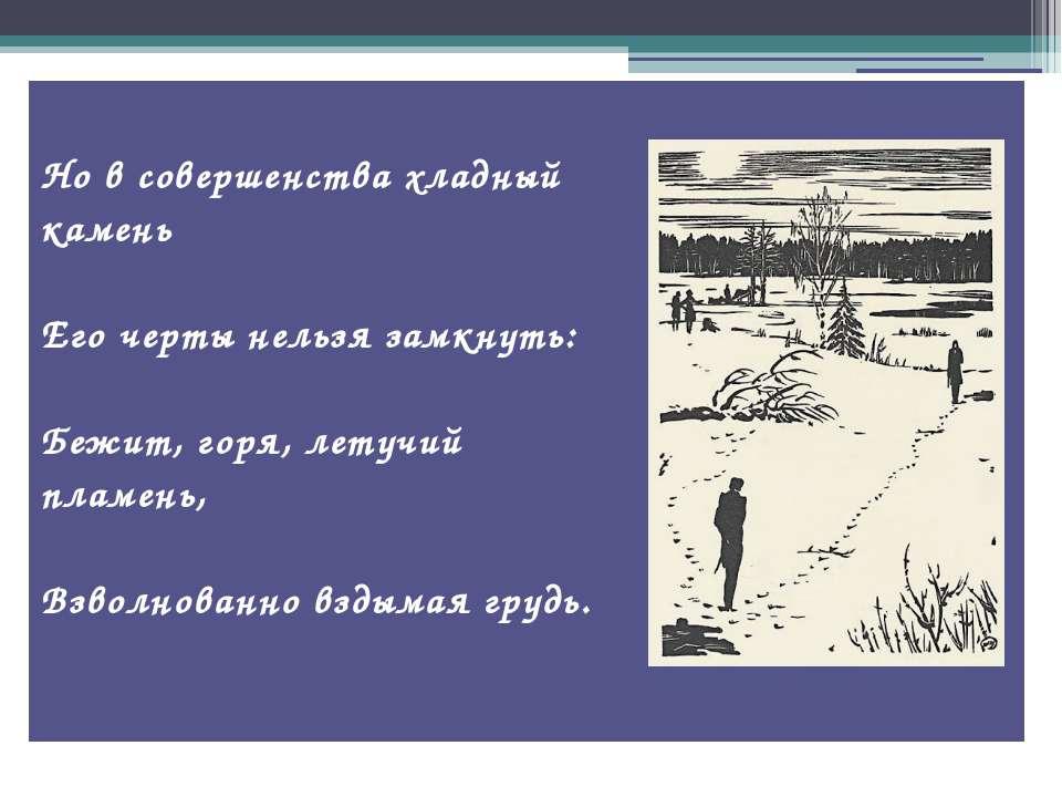 Но в совершенства хладный камень Его черты нельзя замкнуть: Бежит, горя, лету...