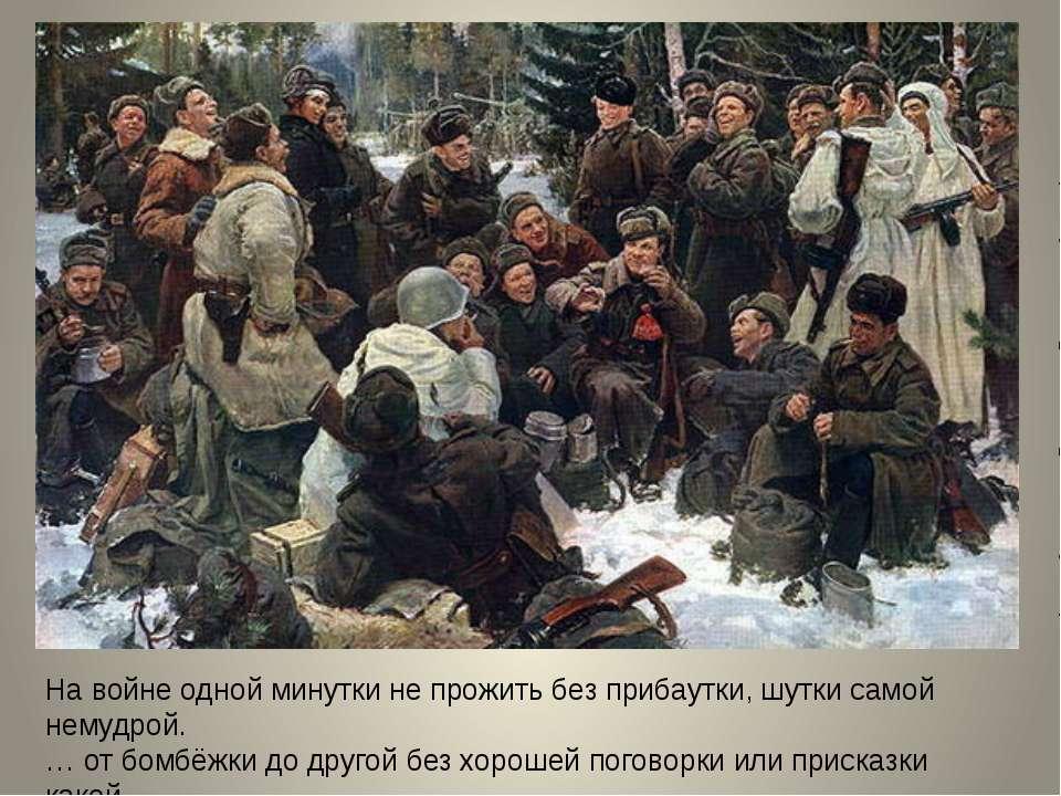 На войне одной минутки не прожить без прибаутки, шутки самой немудрой. … от б...