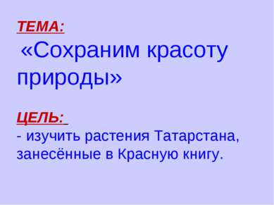 ТЕМА: «Сохраним красоту природы» ЦЕЛЬ: - изучить растения Татарстана, занесён...