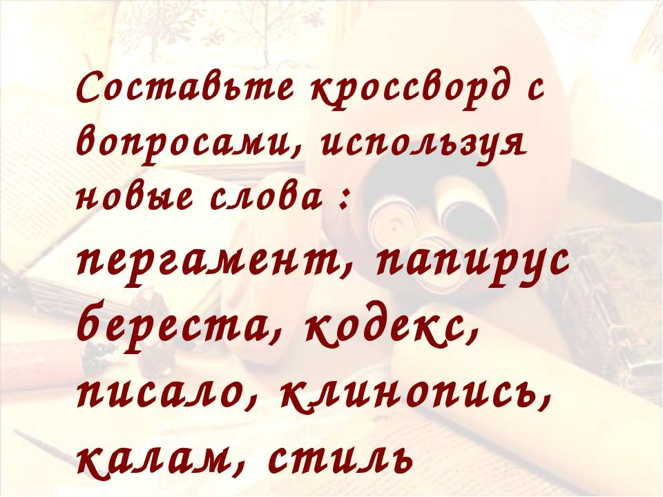 Составьте кроссворд с вопросами, используя новые слова : пергамент, папирус б...