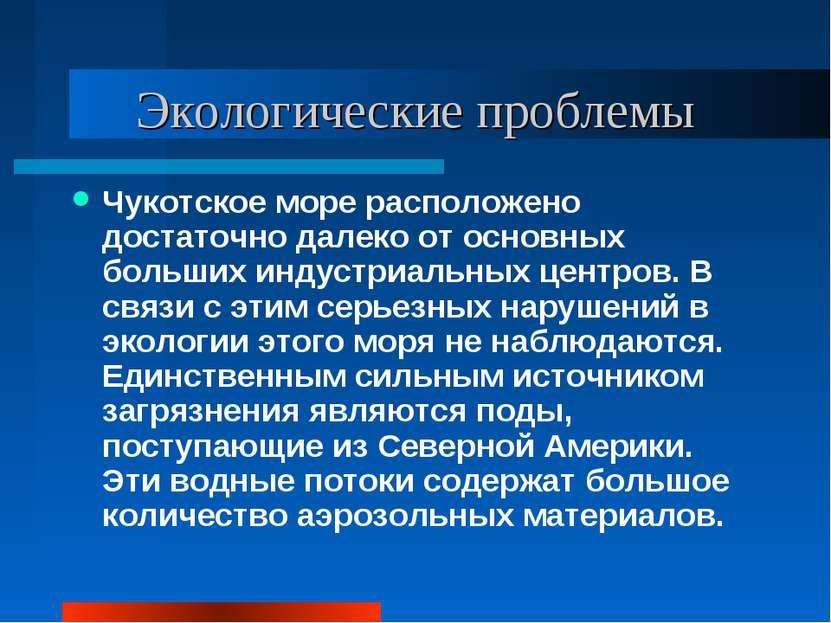 Экологические проблемы Чукотское море расположено достаточно далеко от основн...