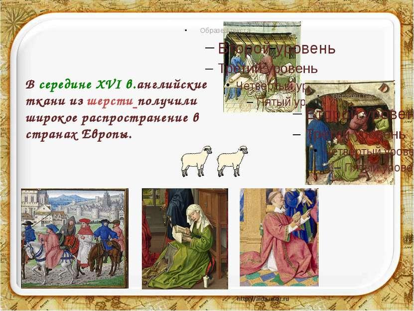 В середине ХVІ в.английские ткани из шерсти получили широкое распространение ...