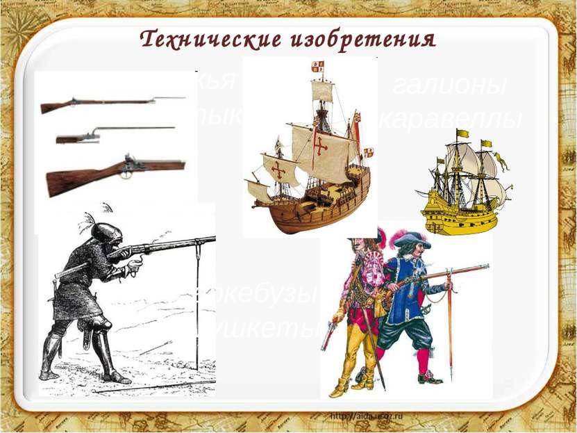 Технические изобретения галионы каравеллы аркебузы мушкеты ружья со штыком