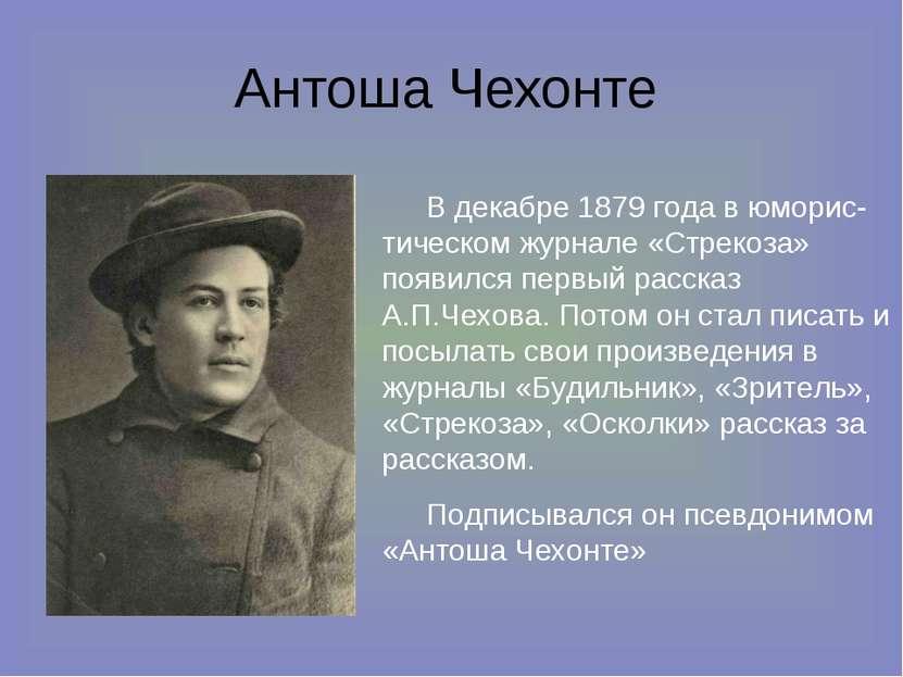 Антоша Чехонте В декабре 1879 года в юморис-тическом журнале «Стрекоза» появи...