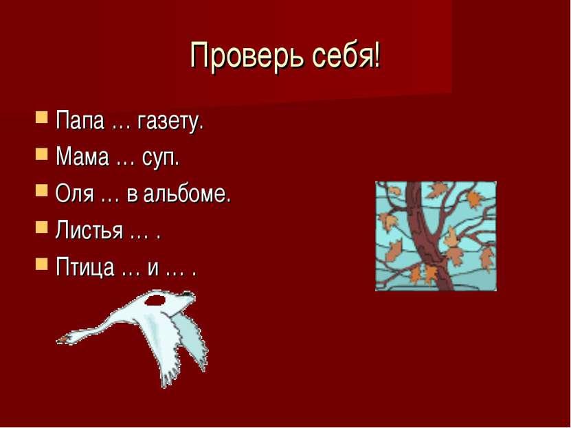 Проверь себя! Папа … газету. Мама … суп. Оля … в альбоме. Листья … . Птица … ...