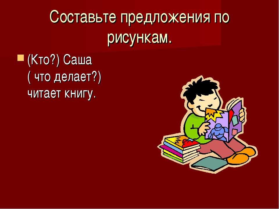 Составьте предложения по рисункам. (Кто?) Саша ( что делает?) читает книгу.