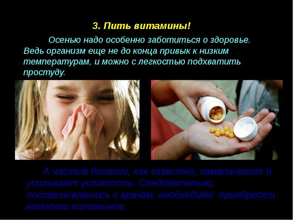 3. Пить витамины! Осенью надо особенно заботиться о здоровье. Ведь организм е...