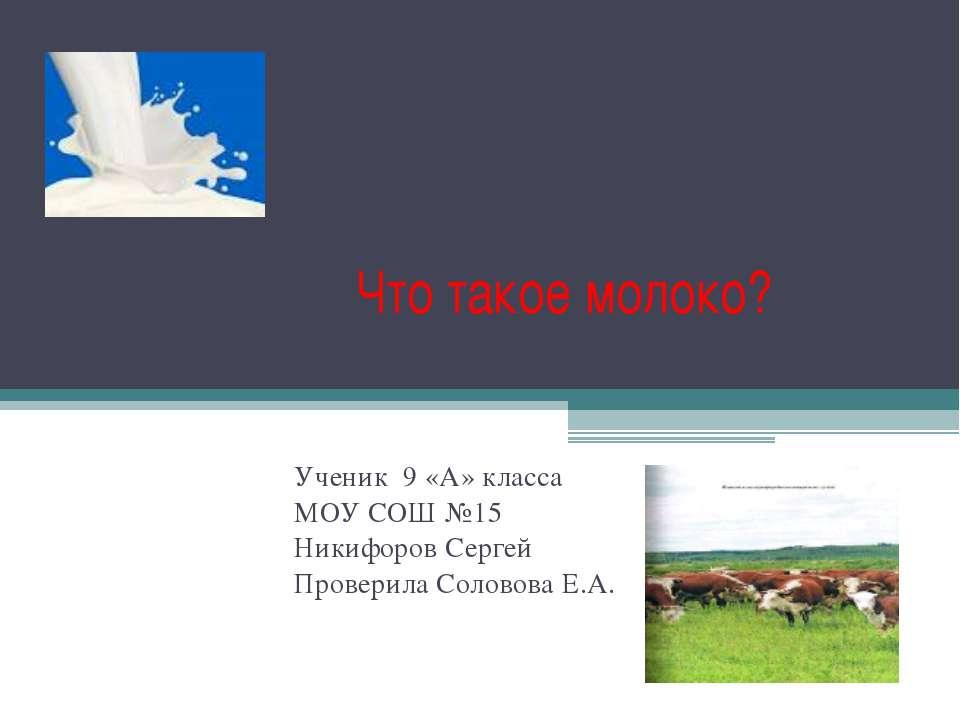 Что такое молоко? Ученик 9 «А» класса МОУ СОШ №15 Никифоров Сергей Проверила ...