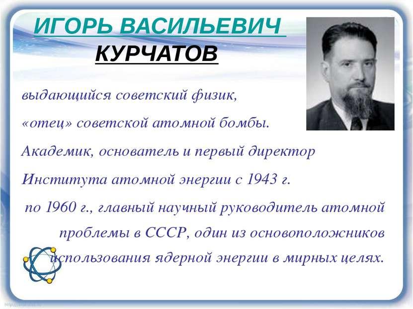 ИГОРЬ ВАСИЛЬЕВИЧ КУРЧАТОВ выдающийся советский физик, «отец» советской атомно...