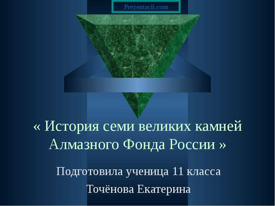 « История семи великих камней Алмазного Фонда России » Подготовила ученица 11...