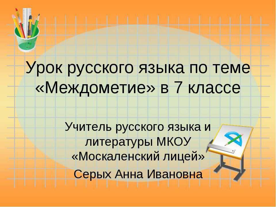 Урок русского языка по теме «Междометие» в 7 классе Учитель русского языка и ...