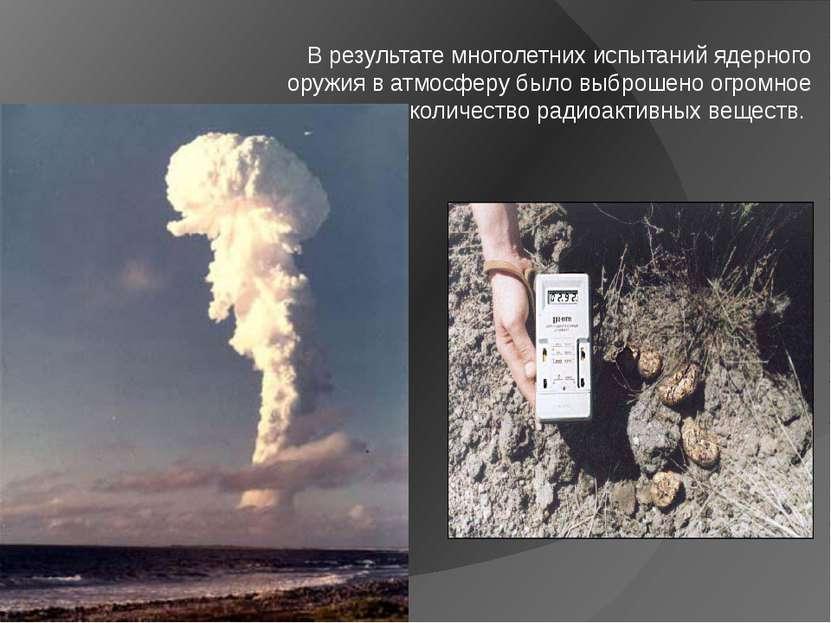 В результате многолетних испытаний ядерного оружия в атмосферу было выброшено...
