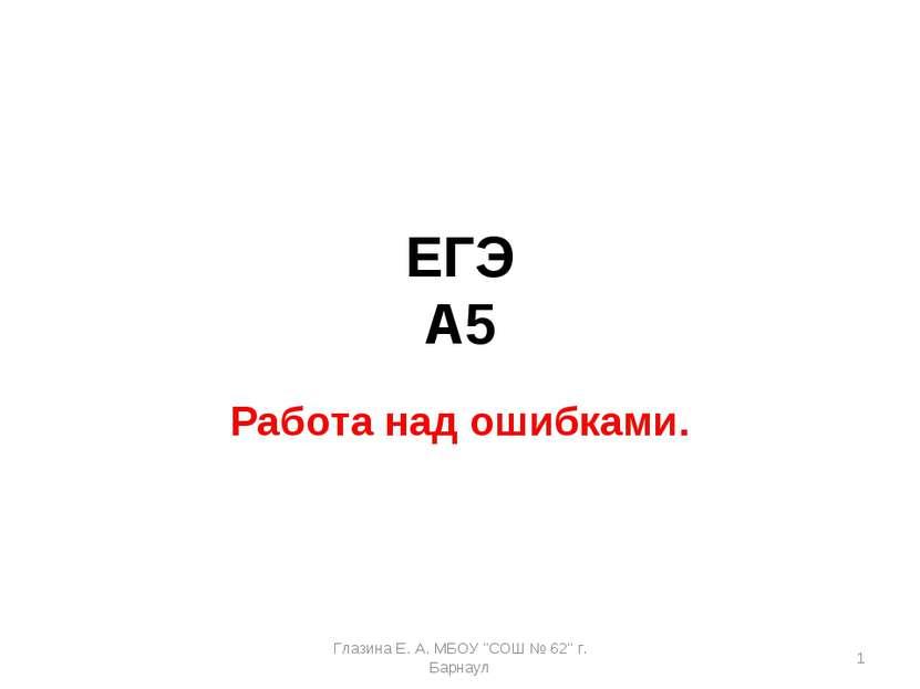 "ЕГЭ А5 Работа над ошибками. * Глазина Е. А. МБОУ ""СОШ № 62"" г. Барнаул Глазин..."