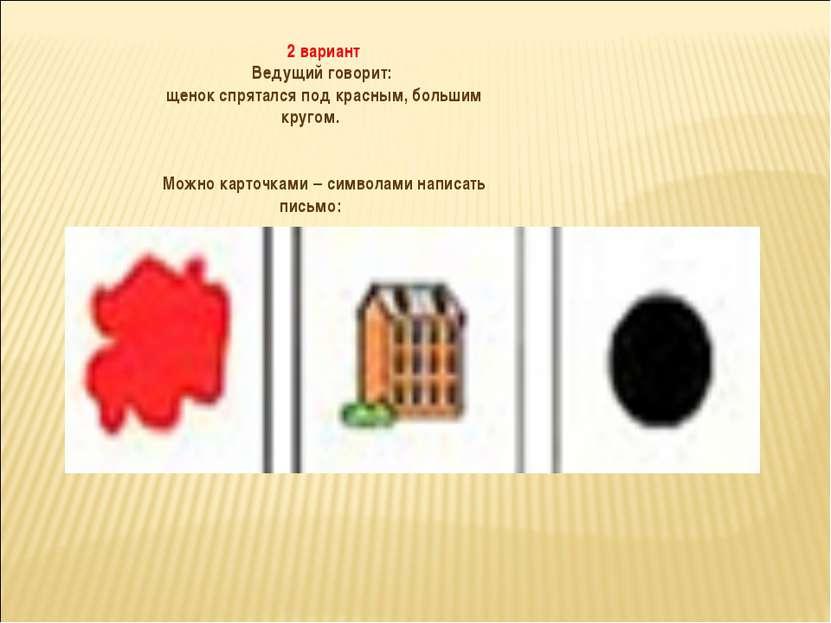 2 вариант Ведущий говорит: щенок спрятался под красным, большим кругом. Можно...