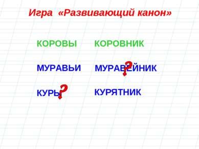 МУРАВЕЙНИК КУРЫ Игра «Развивающий канон» КОРОВЫ КОРОВНИК МУРАВЬИ КУРЯТНИК